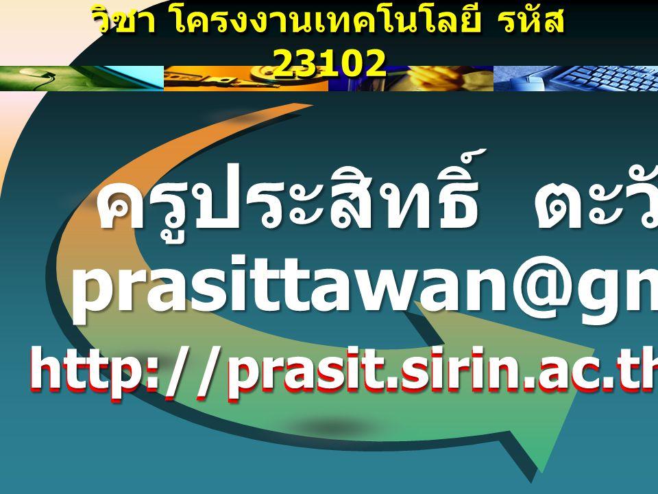 วิชา โครงงานเทคโนโลยี รหัส 23102 prasittawan@gmail.com ครูประสิทธิ์ ตะวันหะ http://prasit.sirin.ac.th/prasit.html http://prasit.sirin.ac.th/prasit.htm