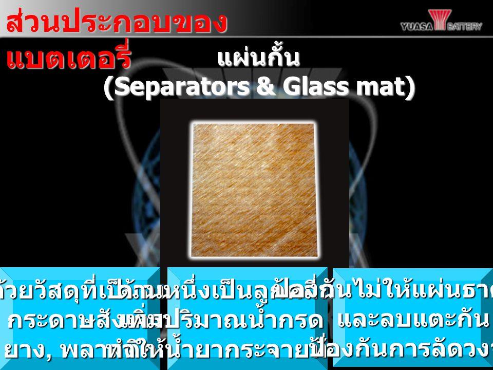 แผ่นกั้น แผ่นกั้น (Separators & Glass mat) ส่วนประกอบของ แบตเตอรี่ ทำด้วยวัสดุที่เป็นฉนวน เช่น กระดาษสังเคราะห์ ยาง, พลาสติก ด้านหนึ่งเป็นลูกคลี่นเพื่อ เพิ่มปริมาณน้ำกรด และ ทำให้น้ำยากระจายทั่วแผ่น ป้องกันไม่ให้แผ่นธาตุบวกและลบแตะกันป้องกันการลัดวงจร