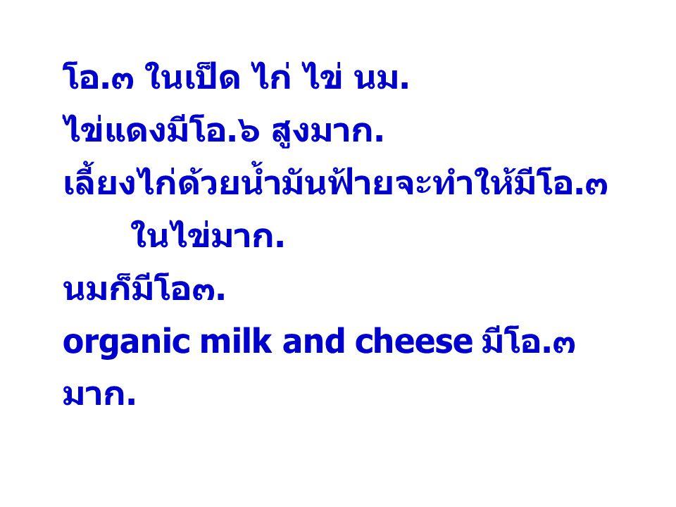 โอ.๓ ในเป็ด ไก่ ไข่ นม. ไข่แดงมีโอ.๖ สูงมาก. เลี้ยงไก่ด้วยน้ำมันฟ้ายจะทำให้มีโอ.๓ ในไข่มาก. นมก็มีโอ๓. organic milk and cheese มีโอ.๓ มาก.