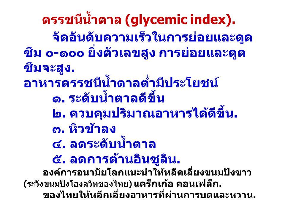 ดรรชนีน้ำตาล (glycemic index). จัดอันดับความเร็วในการย่อยและดูด ซึม ๐-๑๐๐ ยิ่งตัวเลขสูง การย่อยและดูด ซึมจะสูง. อาหารดรรชนีน้ำตาลต่ำมีประโยชน์ ๑. ระดั