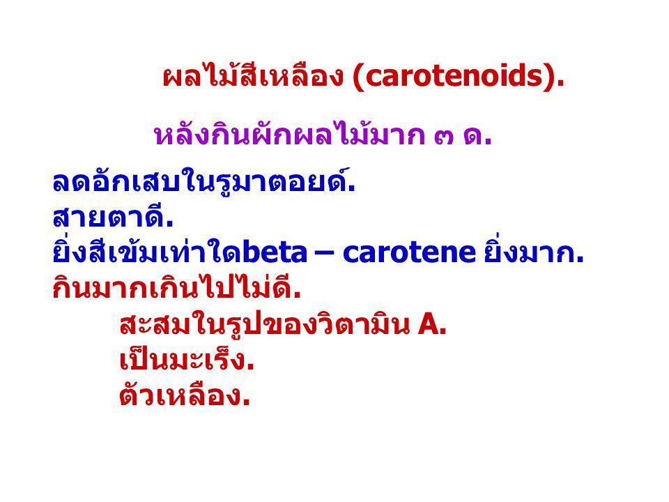 ผลไม้สีเหลือง (carotenoids). หลังกินผักผลไม้มาก ๓ ด. ลดอักเสบในรูมาตอยด์. สายตาดี. ยิ่งสีเข้มเท่าใดbeta – carotene ยิ่งมาก. กินมากเกินไปไม่ดี. สะสมในร