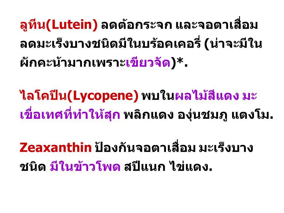 ลูทีน(Lutein) ลดต้อกระจก และจอตาเสื่อม ลดมะเร็งบางชนิดมีในบร้อคเคอรี่ (น่าจะมีใน ผักคะน้ามากเพราะเขียวจัด)*. ไลโคปีน(Lycopene) พบในผลไม้สีแดง มะ เขื่อ
