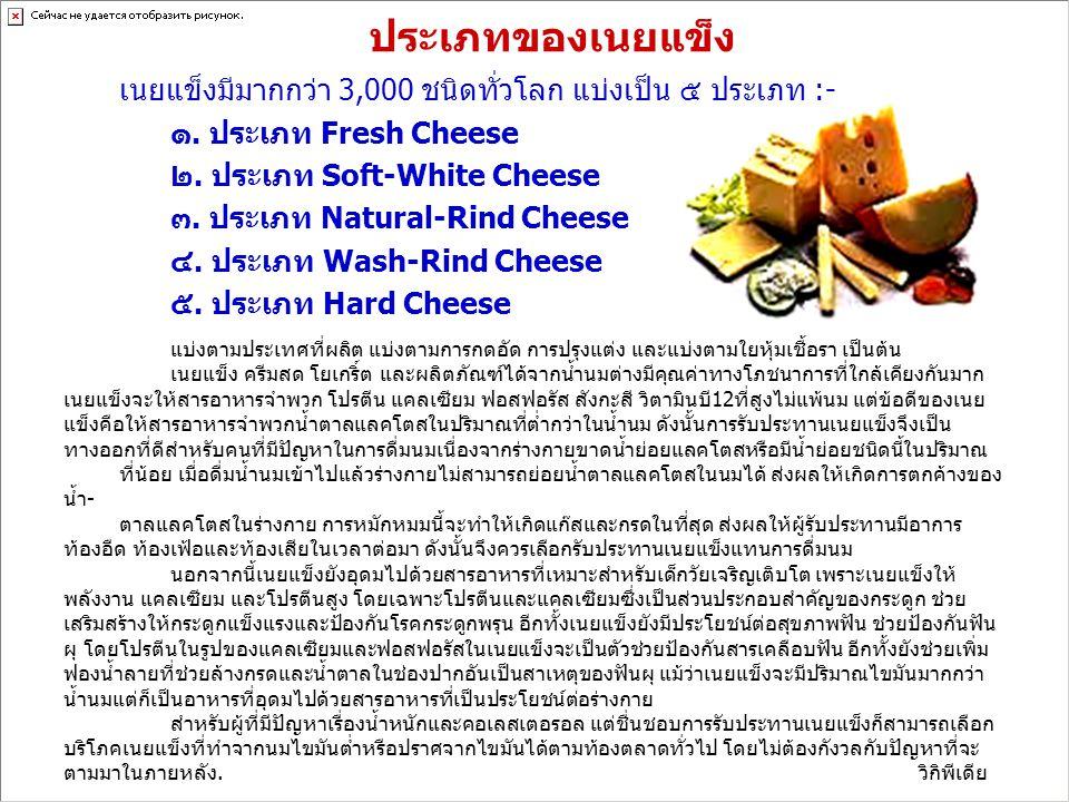 ประเภทของเนยแข็ง เนยแข็งมีมากกว่า 3,000 ชนิดทั่วโลก แบ่งเป็น ๕ ประเภท :- ๑. ประเภท Fresh Cheese ๒. ประเภท Soft-White Cheese ๓. ประเภท Natural-Rind Che