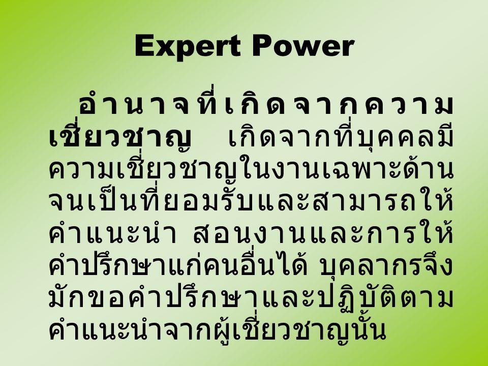 Expert Power อำนาจที่เกิดจากความ เชี่ยวชาญ เกิดจากที่บุคคลมี ความเชี่ยวชาญในงานเฉพาะด้าน จนเป็นที่ยอมรับและสามารถให้ คำแนะนำ สอนงานและการให้ คำปรึกษาแ