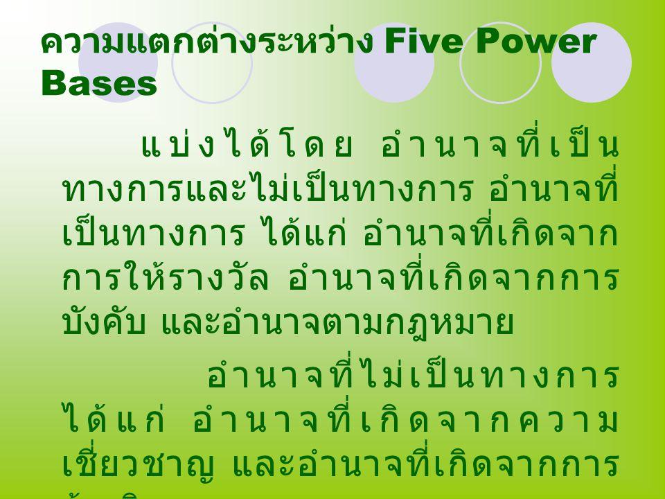 ความแตกต่างระหว่าง Five Power Bases แบ่งได้โดย อำนาจที่เป็น ทางการและไม่เป็นทางการ อำนาจที่ เป็นทางการ ได้แก่ อำนาจที่เกิดจาก การให้รางวัล อำนาจที่เกิ