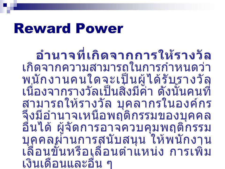 Reward Power อำนาจที่เกิดจากการให้รางวัล เกิดจากความสามารถในการกำหนดว่า พนักงานคนใดจะเป็นผู้ได้รับรางวัล เนื่องจากรางวัลเป็นสิ่งมีค่า ดังนั้นคนที่ สาม
