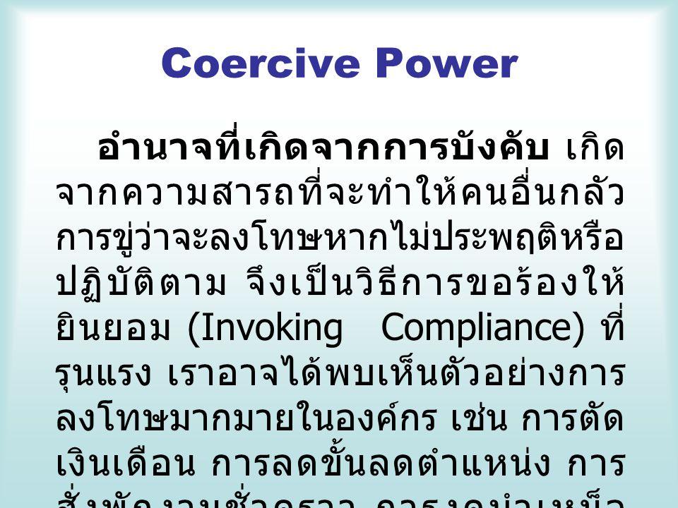 Coercive Power อำนาจที่เกิดจากการบังคับ เกิด จากความสารถที่จะทำให้คนอื่นกลัว การขู่ว่าจะลงโทษหากไม่ประพฤติหรือ ปฏิบัติตาม จึงเป็นวิธีการขอร้องให้ ยินย