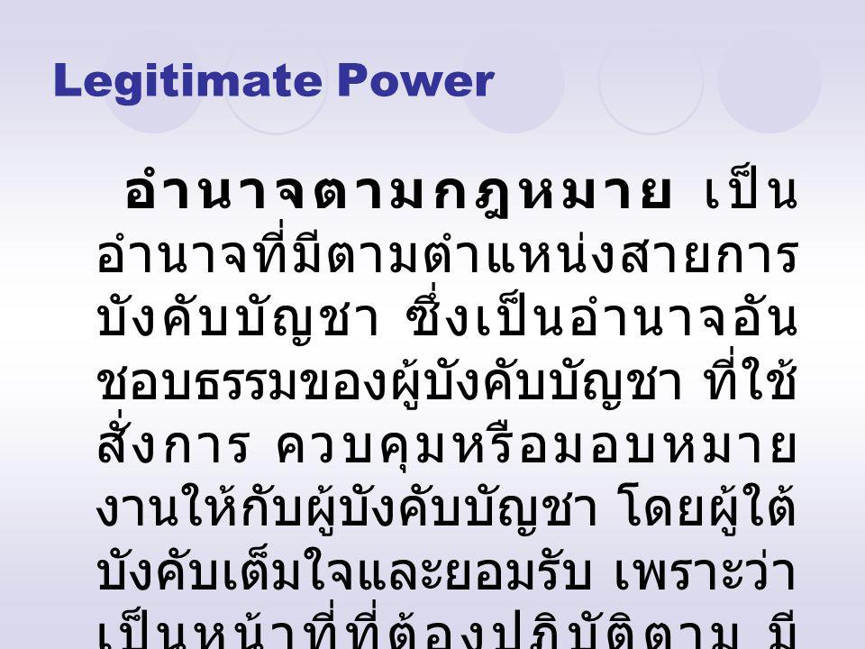 Legitimate Power อำนาจตามกฎหมาย เป็น อำนาจที่มีตามตำแหน่งสายการ บังคับบัญชา ซึ่งเป็นอำนาจอัน ชอบธรรมของผู้บังคับบัญชา ที่ใช้ สั่งการ ควบคุมหรือมอบหมาย