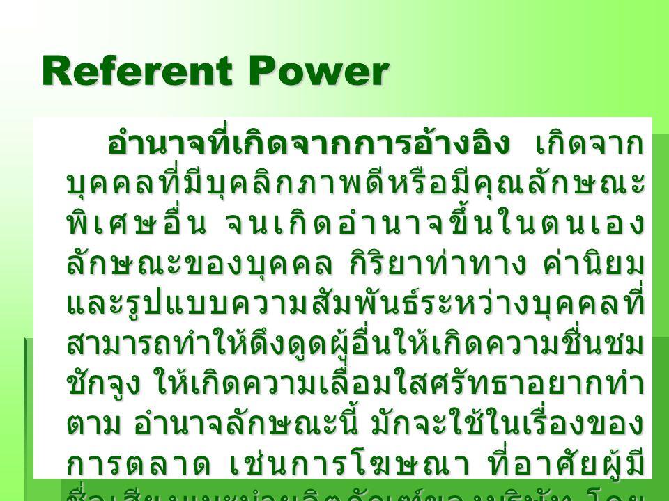Referent Power อำนาจที่เกิดจากการอ้างอิง เกิดจาก บุคคลที่มีบุคลิกภาพดีหรือมีคุณลักษณะ พิเศษอื่น จนเกิดอำนาจขึ้นในตนเอง ลักษณะของบุคคล กิริยาท่าทาง ค่า