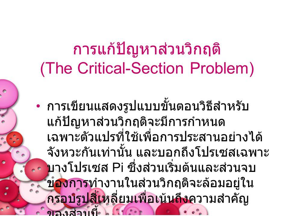 การแก้ปัญหาส่วนวิกฤติ (The Critical-Section Problem) การเขียนแสดงรูปแบบขั้นตอนวิธีสำหรับ แก้ปัญหาส่วนวิกฤติจะมีการกำหนด เฉพาะตัวแปรที่ใช้เพื่อการประสา