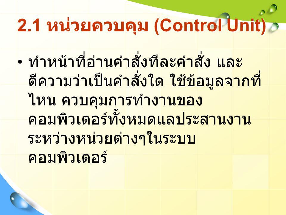 2.1 หน่วยควบคุม (Control Unit) ทำหน้าที่อ่านคำสั่งทีละคำสั่ง และ ตีความว่าเป็นคำสั่งใด ใช้ข้อมูลจากที่ ไหน ควบคุมการทำงานของ คอมพิวเตอร์ทั้งหมดแลประสานงาน ระหว่างหน่วยต่างๆในระบบ คอมพิวเตอร์