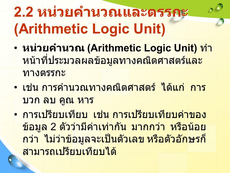 2.2 หน่วยคำนวณและตรรกะ (Arithmetic Logic Unit) หน่วยคำนวณ (Arithmetic Logic Unit) ทำ หน้าที่ประมวลผลข้อมูลทางคณิตศาสตร์และ ทางตรรกะ เช่น การคำนวณทางคณิตศาสตร์ ได้แก่ การ บวก ลบ คูณ หาร การเปรียบเทียบ เช่น การเปรียบเทียบค่าของ ข้อมูล 2 ตัวว่ามีค่าเท่ากัน มากกว่า หรือน้อย กว่า ไม่ว่าข้อมูลจะเป็นตัวเลข หรือตัวอักษรก็ สามารถเปรียบเทียบได้