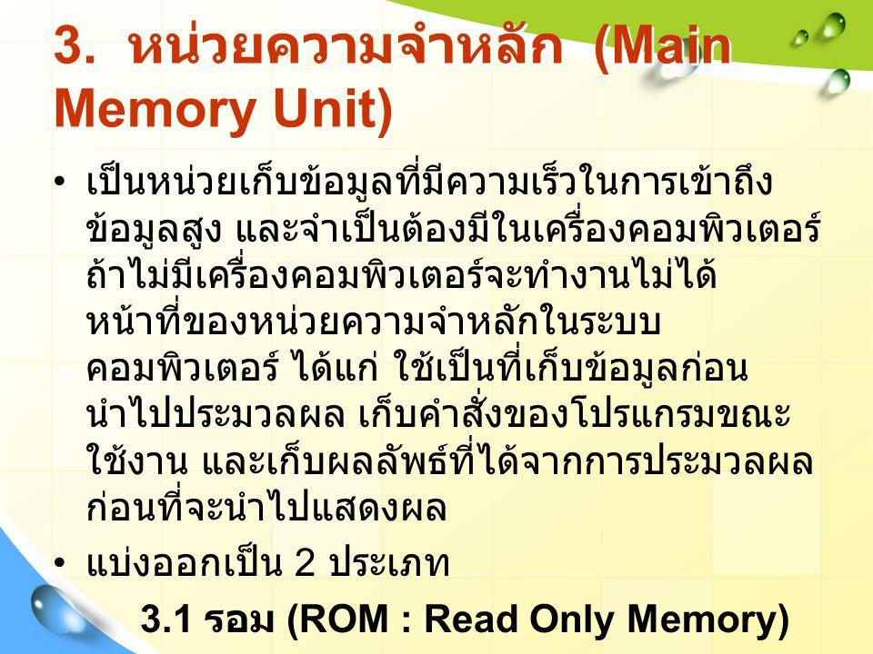 3. หน่วยความจำหลัก (Main Memory Unit) เป็นหน่วยเก็บข้อมูลที่มีความเร็วในการเข้าถึง ข้อมูลสูง และจำเป็นต้องมีในเครื่องคอมพิวเตอร์ ถ้าไม่มีเครื่องคอมพิว