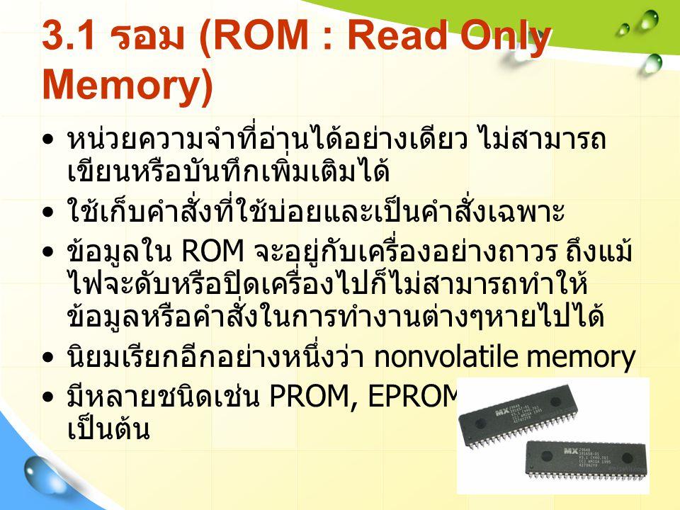 3.1 รอม (ROM : Read Only Memory) หน่วยความจำที่อ่านได้อย่างเดียว ไม่สามารถ เขียนหรือบันทึกเพิ่มเติมได้ ใช้เก็บคำสั่งที่ใช้บ่อยและเป็นคำสั่งเฉพาะ ข้อมูลใน ROM จะอยู่กับเครื่องอย่างถาวร ถึงแม้ ไฟจะดับหรือปิดเครื่องไปก็ไม่สามารถทำให้ ข้อมูลหรือคำสั่งในการทำงานต่างๆหายไปได้ นิยมเรียกอีกอย่างหนึ่งว่า nonvolatile memory มีหลายชนิดเช่น PROM, EPROM, EEPROM เป็นต้น