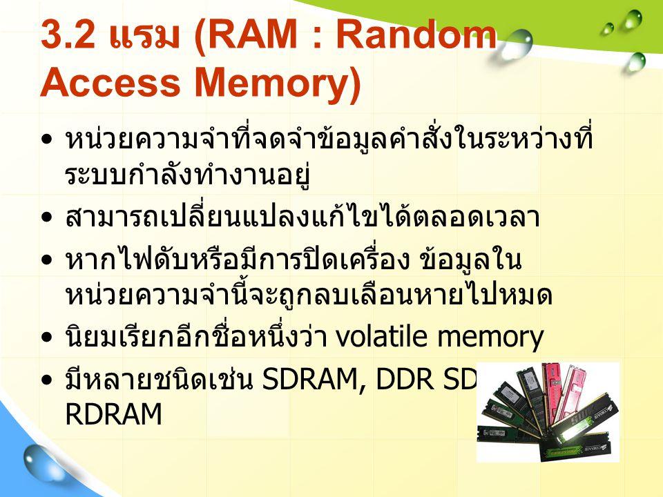 3.2 แรม (RAM : Random Access Memory) หน่วยความจำที่จดจำข้อมูลคำสั่งในระหว่างที่ ระบบกำลังทำงานอยู่ สามารถเปลี่ยนแปลงแก้ไขได้ตลอดเวลา หากไฟดับหรือมีการปิดเครื่อง ข้อมูลใน หน่วยความจำนี้จะถูกลบเลือนหายไปหมด นิยมเรียกอีกชื่อหนึ่งว่า volatile memory มีหลายชนิดเช่น SDRAM, DDR SDRAM, RDRAM