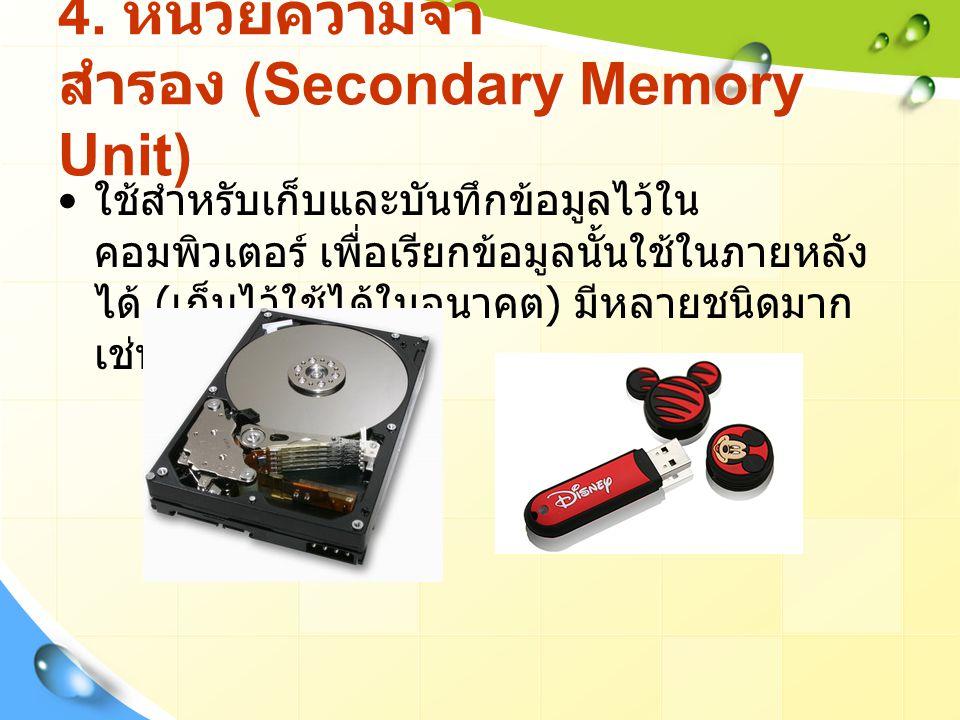 4. หน่วยความจำ สำรอง (Secondary Memory Unit) ใช้สำหรับเก็บและบันทึกข้อมูลไว้ใน คอมพิวเตอร์ เพื่อเรียกข้อมูลนั้นใช้ในภายหลัง ได้ ( เก็บไว้ใช้ได้ในอนาคต