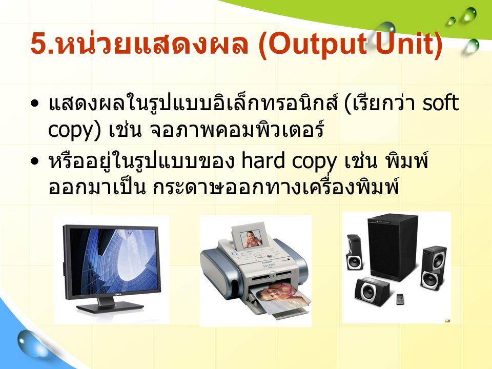 5. หน่วยแสดงผล (Output Unit) แสดงผลในรูปแบบอิเล็กทรอนิกส์ ( เรียกว่า soft copy) เช่น จอภาพคอมพิวเตอร์ หรืออยู่ในรูปแบบของ hard copy เช่น พิมพ์ ออกมาเป