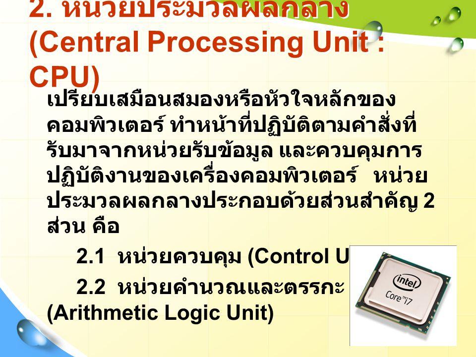2. หน่วยประมวลผลกลาง (Central Processing Unit : CPU) เปรียบเสมือนสมองหรือหัวใจหลักของ คอมพิวเตอร์ ทำหน้าที่ปฏิบัติตามคำสั่งที่ รับมาจากหน่วยรับข้อมูล