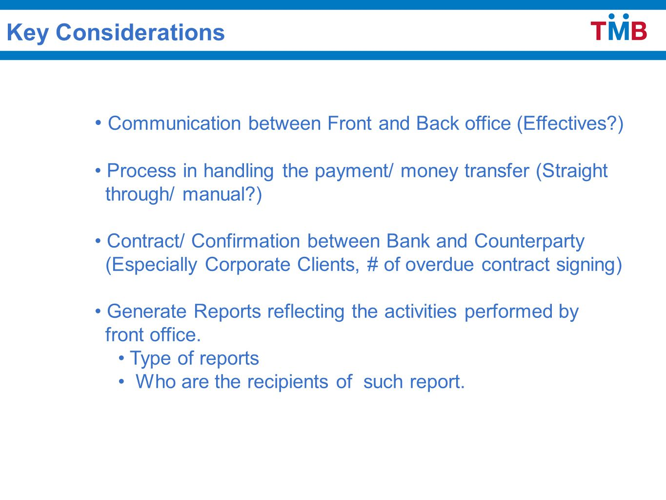 Communication between Front and Back office (Effectives?) Process in handling the payment/ money transfer (Straight through/ manual?) Contract/ Confirmation between Bank and Counterparty (Especially Corporate Clients, # of overdue contract signing) Generate Reports reflecting the activities performed by front office.