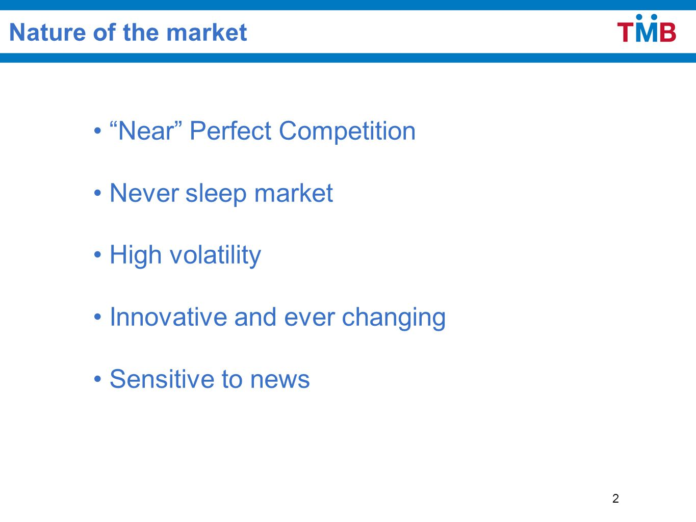 "2 Nature of the market ""Near"" Perfect Competition Never sleep market High volatility Innovative and ever changing Sensitive to news"