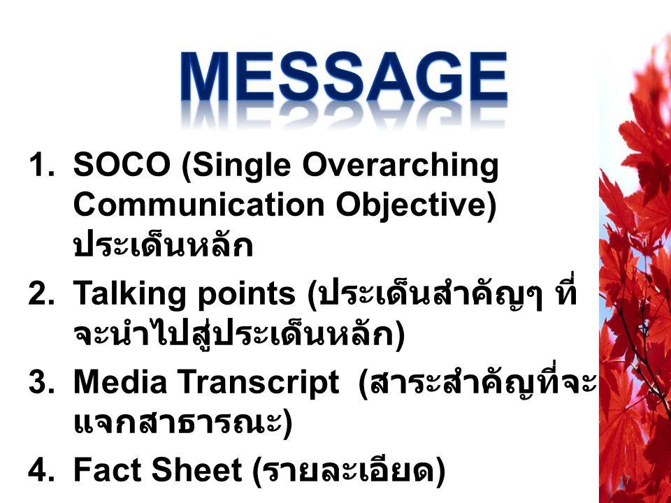 17 1.SOCO (Single Overarching Communication Objective) ประเด็นหลัก 2.Talking points ( ประเด็นสำคัญๆ ที่ จะนำไปสู่ประเด็นหลัก ) 3.Media Transcript ( สา