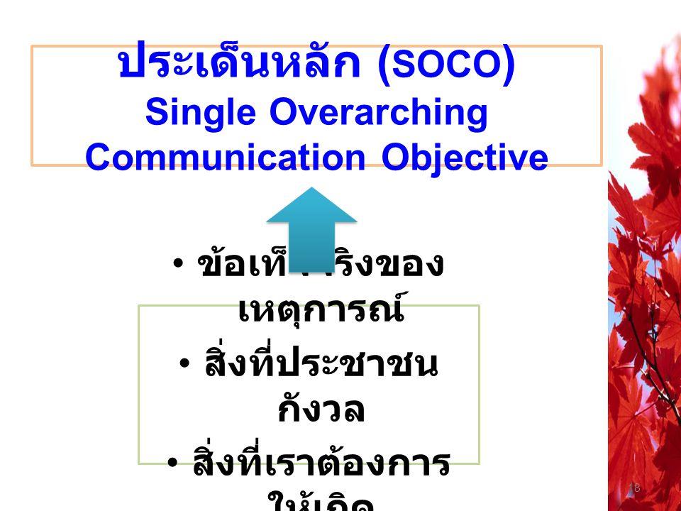18 ประเด็นหลัก ( SOCO ) Single Overarching Communication Objective ข้อเท็จจริงของ เหตุการณ์ สิ่งที่ประชาชน กังวล สิ่งที่เราต้องการ ให้เกิด