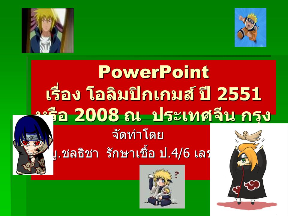 PowerPoint เรื่อง โอลิมปิกเกมส์ ปี 2551 หรือ 2008 ณ ประเทศจีน กรุง ปักกิ่ง จัดทำโดย ด. ญ. ชลธิชา รักษาเชื้อ ป.4/6 เลขที่ 20