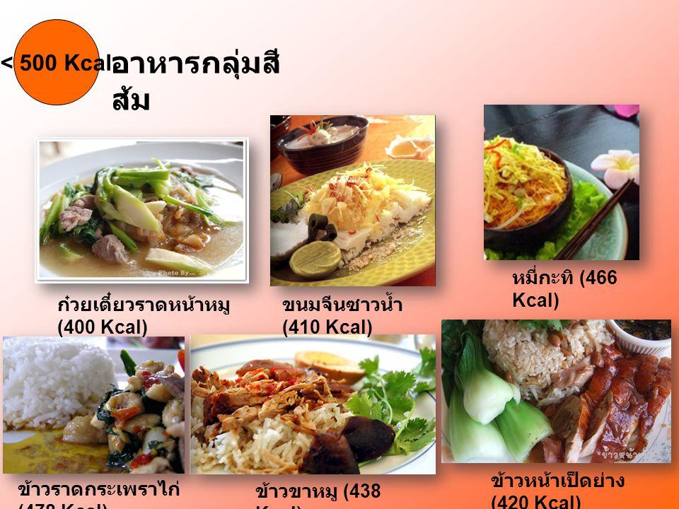 > 500 Kcal อาหารกลุ่มสี แดง ข้าวคลุกกะปิ (614 Kcal) ข้าวไข่เจียวหมูสับ (500 Kcal) ข้าวหมูแดง (537 Kcal) ข้าวราดกระเพราไก่ไข่ ดาว (603 Kcal) ข้าวหมกไก่ (535 Kcal) ข้าวผัดหมูใส่ไข่ (557 Kcal) ข้าวคะน้าหมูกรอบ (557 Kcal)