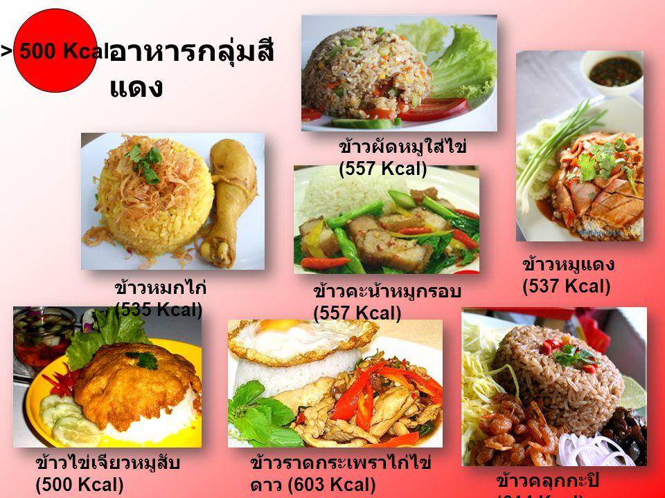 > 500 Kcal อาหารกลุ่มสี แดง ข้าวคลุกกะปิ (614 Kcal) ข้าวไข่เจียวหมูสับ (500 Kcal) ข้าวหมูแดง (537 Kcal) ข้าวราดกระเพราไก่ไข่ ดาว (603 Kcal) ข้าวหมกไก่