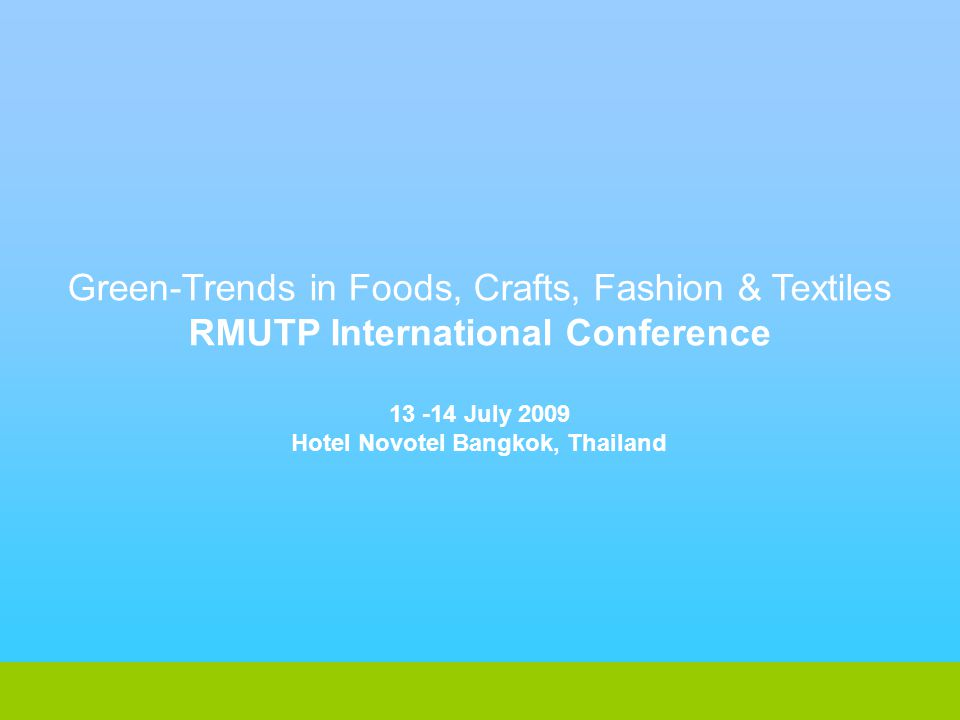 Green-Trends in Foods, Crafts, Fashion & Textiles RMUTP International Conference 13 -14 July 2009 Hotel Novotel Bangkok, Thailand