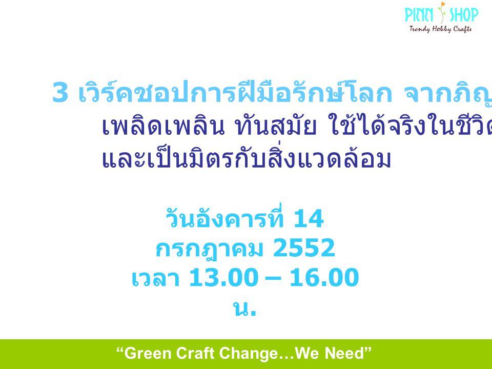 Green Craft Change…We Need 3 เวิร์คชอปการฝีมือรักษ์โลก จากภิญญ์ชอป เพลิดเพลิน ทันสมัย ใช้ได้จริงในชีวิตประจำวัน และเป็นมิตรกับสิ่งแวดล้อม วันอังคารที่ 14 กรกฎาคม 2552 เวลา 13.00 – 16.00 น.