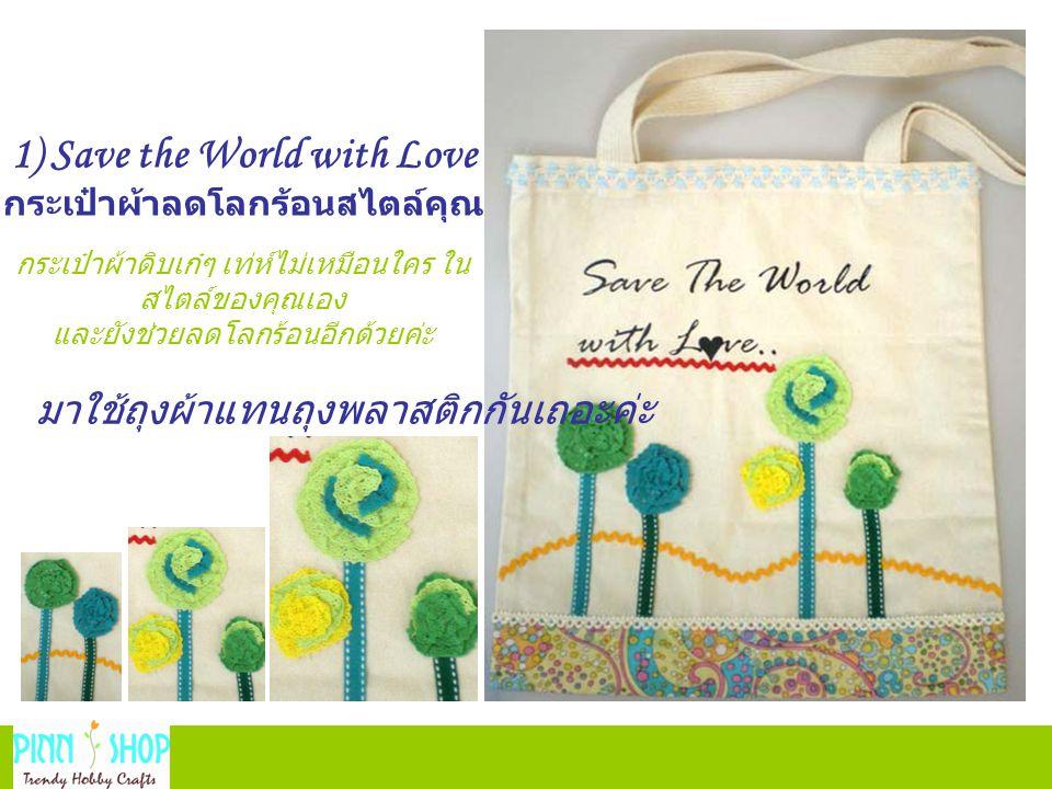 กระเป๋าผ้าดิบเก๋ๆ เท่ห์ไม่เหมือนใคร ใน สไตล์ของคุณเอง และยังช่วยลดโลกร้อนอีกด้วยค่ะ มาใช้ถุงผ้าแทนถุงพลาสติกกันเถอะค่ะ 1) Save the World with Love กระเป๋าผ้าลดโลกร้อนสไตล์คุณ