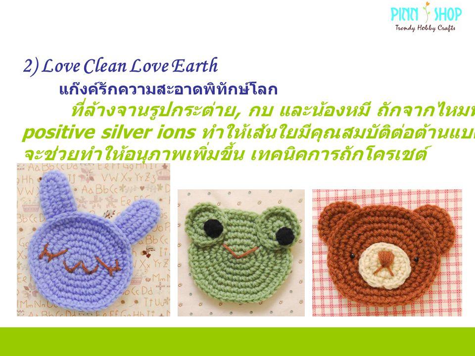 2) Love Clean Love Earth แก๊งค์รักความสะอาดพิทักษ์โลก ที่ล้างจานรูปกระต่าย, กบ และน้องหมี ถักจากไหมพรมที่มีส่วนผสมของ positive silver ions ทำให้เส้นใยมีคุณสมบัติต่อต้านแบคทีเรีย หากแขวนไว้กลางแสงแดด จะช่วยทำให้อนุภาพเพิ่มขึ้น เทคนิคการถักโครเชต์