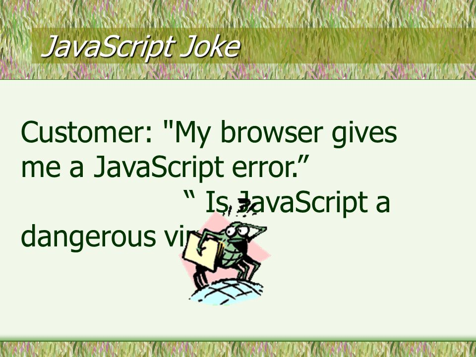 JavaScript Joke Customer: My browser gives me a JavaScript error. Is JavaScript a dangerous virus