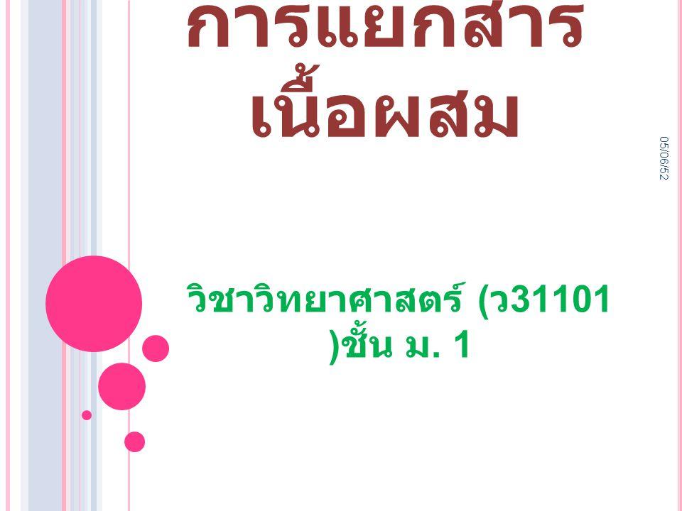 05/06/52 การแยกสาร เนื้อผสม วิชาวิทยาศาสตร์ ( ว 31101 ) ชั้น ม. 1