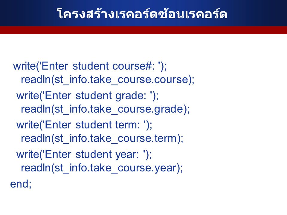 โครงสร้างเรคอร์ดซ้อนเรคอร์ด write('Enter student course#: '); readln(st_info.take_course.course); write('Enter student grade: '); readln(st_info.take_