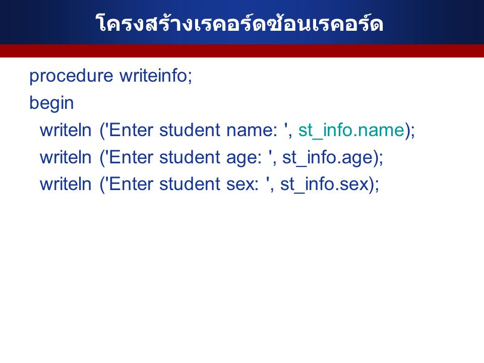 โครงสร้างเรคอร์ดซ้อนเรคอร์ด procedure writeinfo; begin writeln ('Enter student name: ', st_info.name); writeln ('Enter student age: ', st_info.age); w
