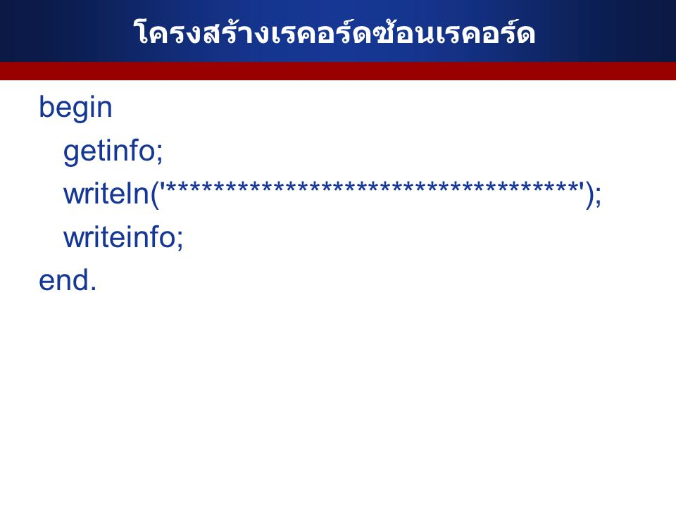 โครงสร้างเรคอร์ดซ้อนเรคอร์ด begin getinfo; writeln('***********************************'); writeinfo; end.