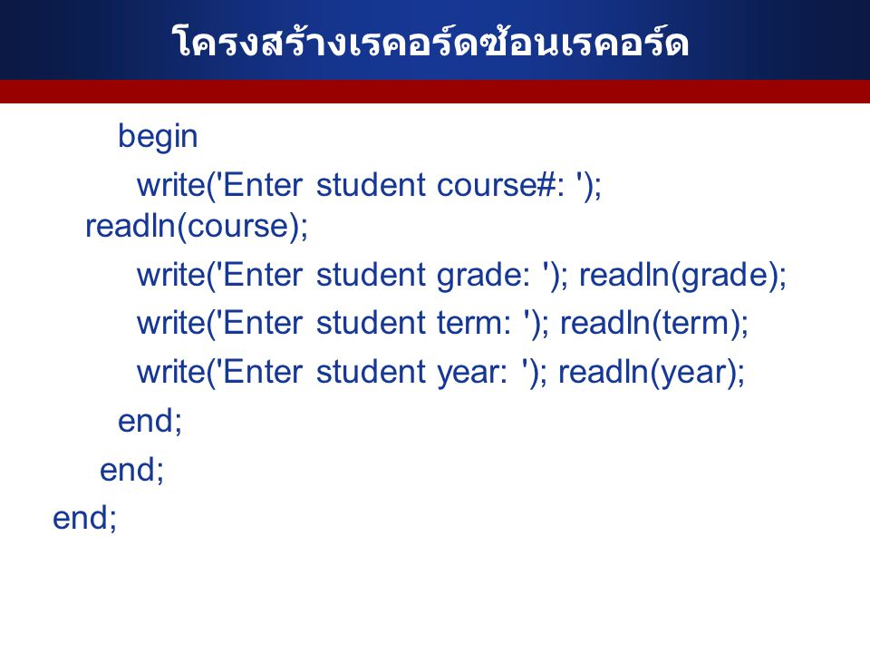 โครงสร้างเรคอร์ดซ้อนเรคอร์ด begin write('Enter student course#: '); readln(course); write('Enter student grade: '); readln(grade); write('Enter studen