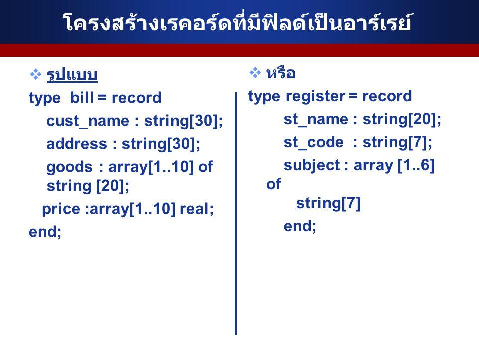 โครงสร้างเรคอร์ดที่มีฟิลด์เป็นอาร์เรย์  รูปแบบ type bill = record cust_name : string[30]; address : string[30]; goods : array[1..10] of string [20]; price :array[1..10] real; end;  หรือ type register = record st_name : string[20]; st_code : string[7]; subject : array [1..6] of string[7] end;