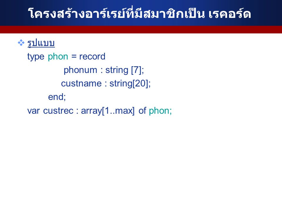 โครงสร้างอาร์เรย์ที่มีสมาชิกเป็น เรคอร์ด  รูปแบบ type phon = record phonum : string [7]; custname : string[20]; end; var custrec : array[1..max] of p