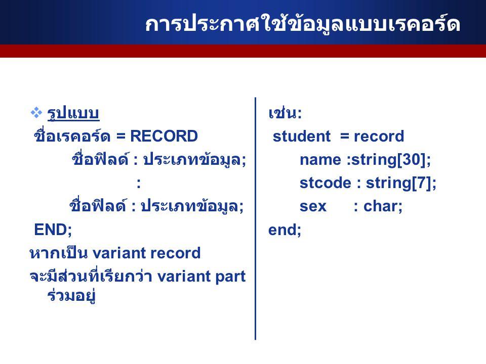 การประกาศใช้ข้อมูลแบบเรคอร์ด  รูปแบบ ชื่อเรคอร์ด = RECORD ชื่อฟิลด์ : ประเภทข้อมูล ; : ชื่อฟิลด์ : ประเภทข้อมูล ; END; หากเป็น variant record จะมีส่วนที่เรียกว่า variant part ร่วมอยู่ เช่น : student = record name :string[30]; stcode : string[7]; sex : char; end;