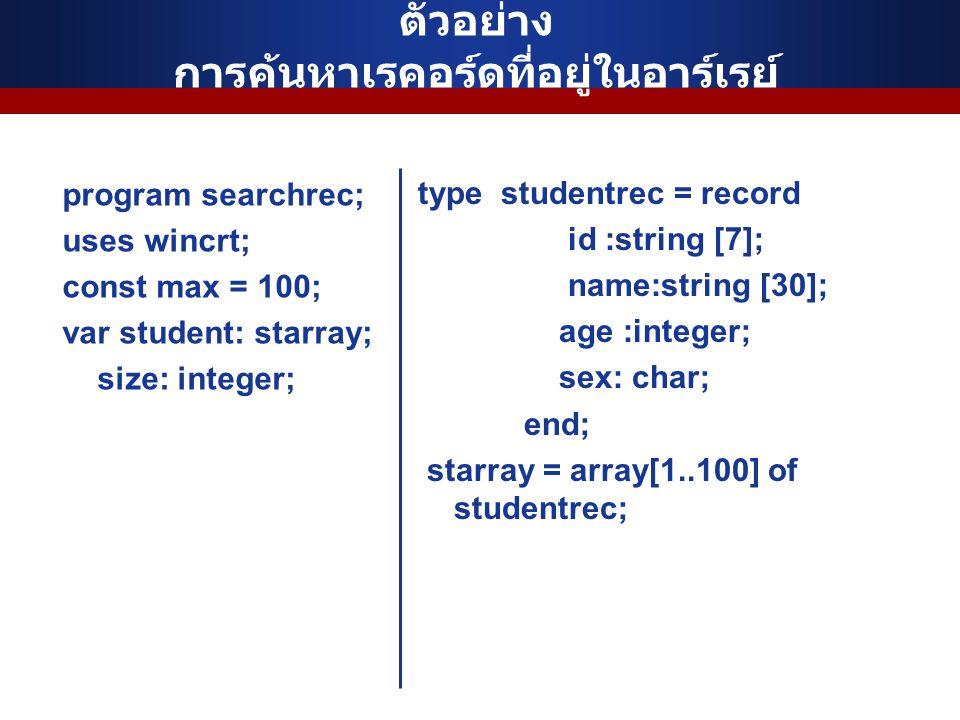 ตัวอย่าง การค้นหาเรคอร์ดที่อยู่ในอาร์เรย์ program searchrec; uses wincrt; const max = 100; var student: starray; size: integer; type studentrec = record id :string [7]; name:string [30]; age :integer; sex: char; end; starray = array[1..100] of studentrec;