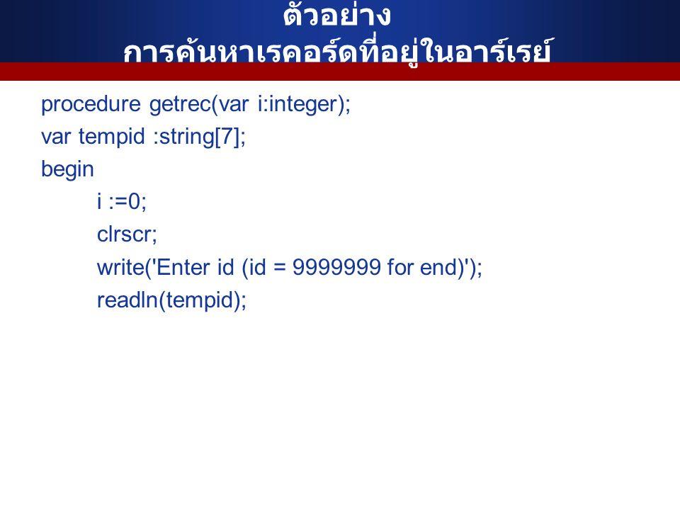 ตัวอย่าง การค้นหาเรคอร์ดที่อยู่ในอาร์เรย์ procedure getrec(var i:integer); var tempid :string[7]; begin i :=0; clrscr; write( Enter id (id = 9999999 for end) ); readln(tempid);