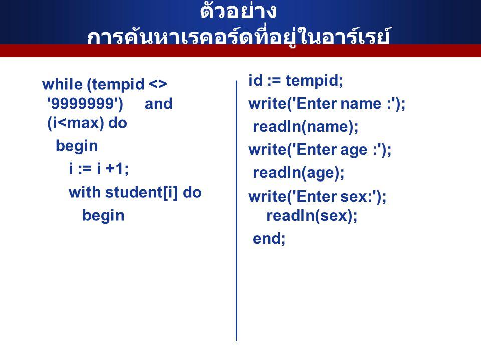 ตัวอย่าง การค้นหาเรคอร์ดที่อยู่ในอาร์เรย์ while (tempid <> '9999999') and (i<max) do begin i := i +1; with student[i] do begin id := tempid; write('En