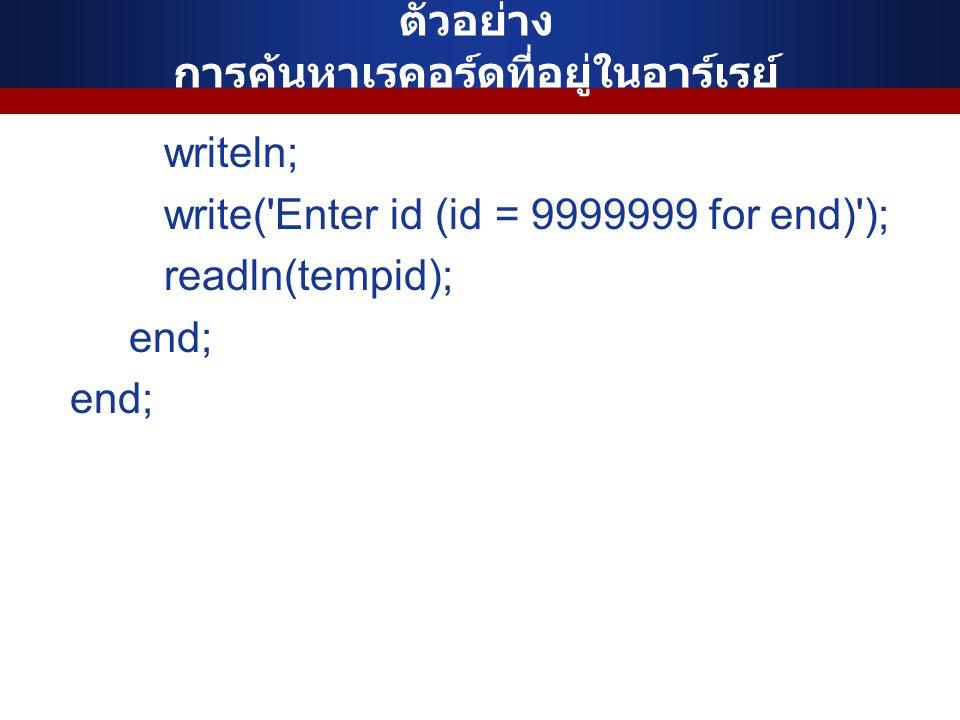 ตัวอย่าง การค้นหาเรคอร์ดที่อยู่ในอาร์เรย์ writeln; write('Enter id (id = 9999999 for end)'); readln(tempid); end;