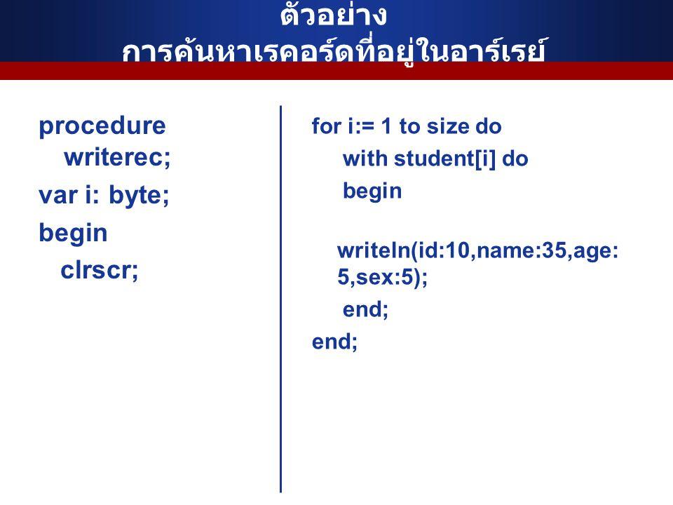 ตัวอย่าง การค้นหาเรคอร์ดที่อยู่ในอาร์เรย์ procedure writerec; var i: byte; begin clrscr; for i:= 1 to size do with student[i] do begin writeln(id:10,n