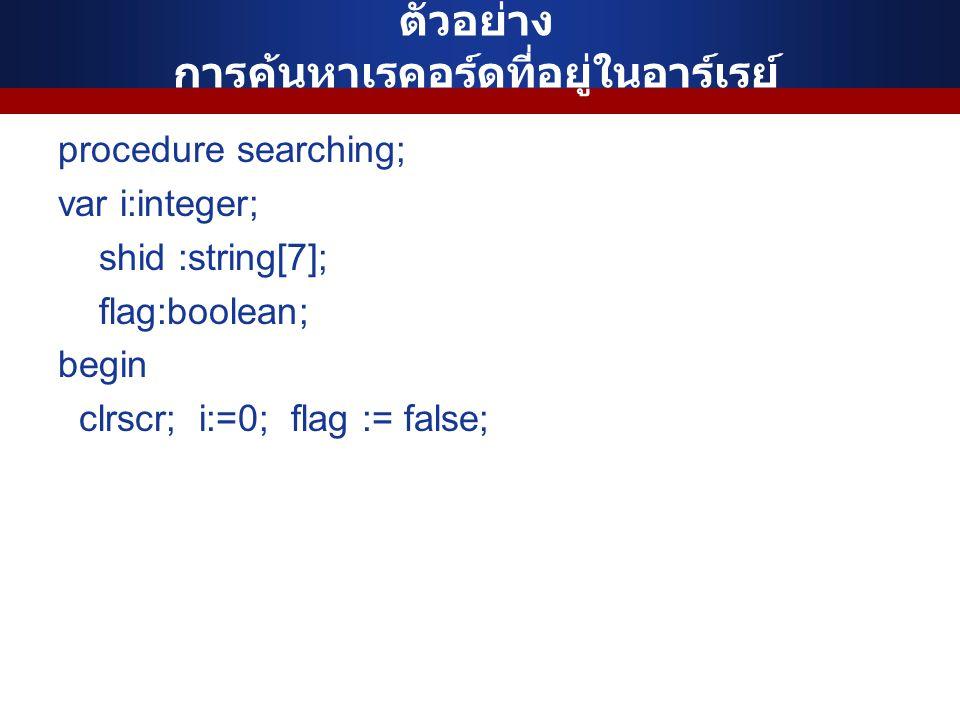 ตัวอย่าง การค้นหาเรคอร์ดที่อยู่ในอาร์เรย์ procedure searching; var i:integer; shid :string[7]; flag:boolean; begin clrscr; i:=0; flag := false;