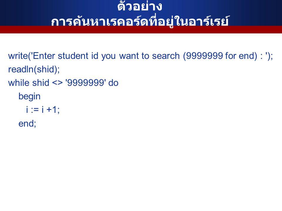 ตัวอย่าง การค้นหาเรคอร์ดที่อยู่ในอาร์เรย์ write( Enter student id you want to search (9999999 for end) : ); readln(shid); while shid <> 9999999 do begin i := i +1; end;