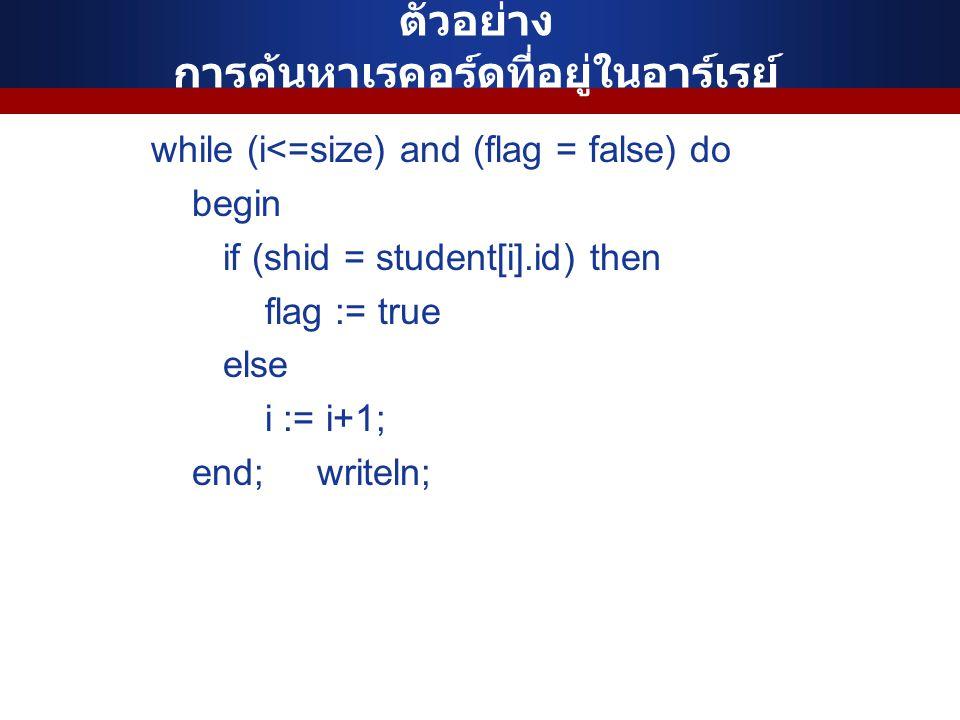 ตัวอย่าง การค้นหาเรคอร์ดที่อยู่ในอาร์เรย์ while (i<=size) and (flag = false) do begin if (shid = student[i].id) then flag := true else i := i+1; end;